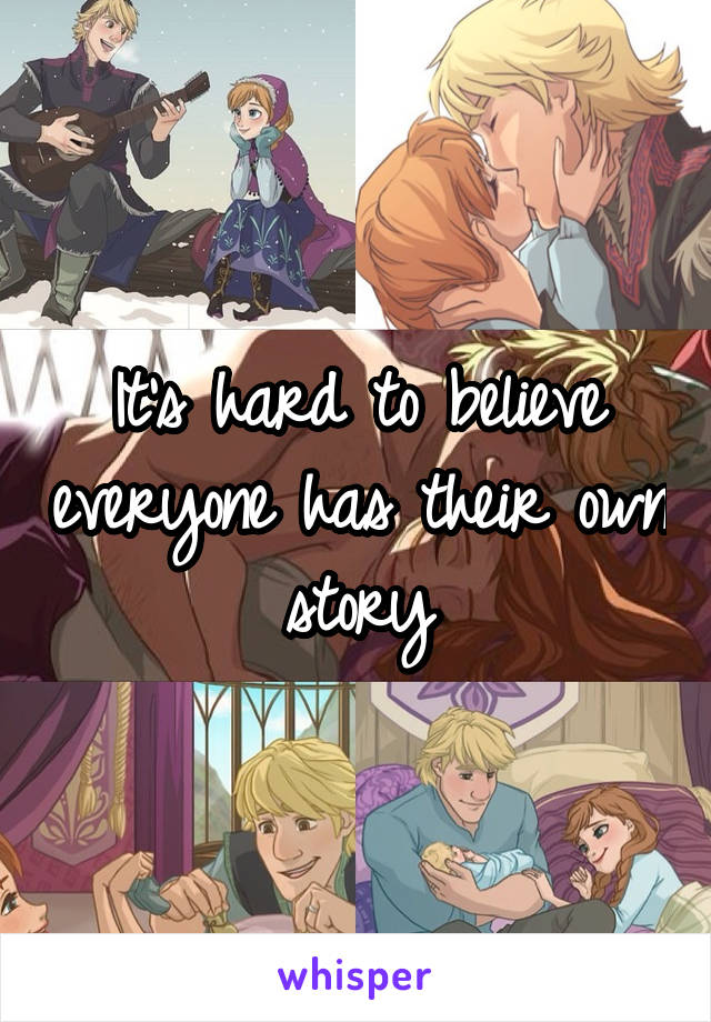 It's hard to believe everyone has their own story