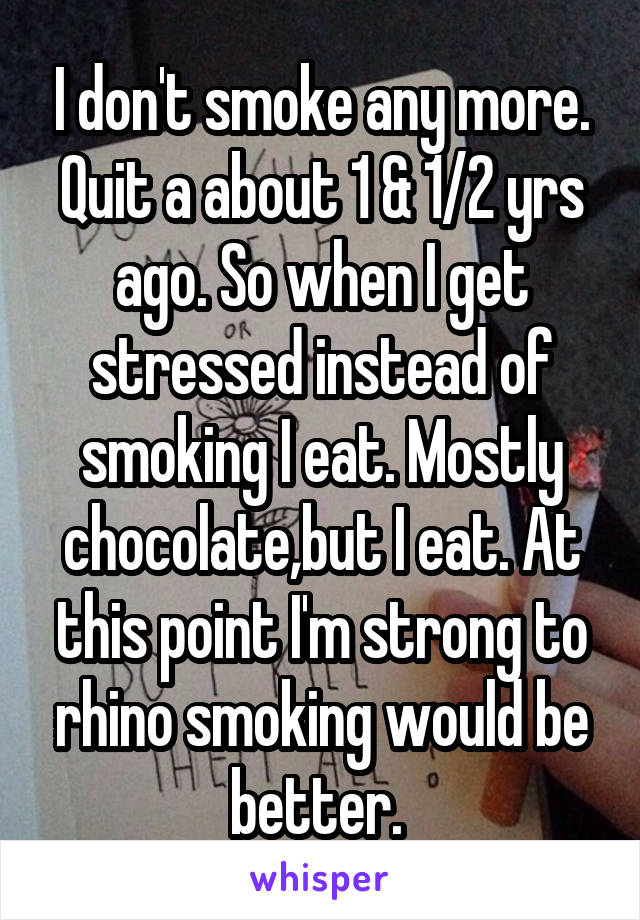 I don't smoke any more. Quit a about 1 & 1/2 yrs ago. So when I get stressed instead of smoking I eat. Mostly chocolate,but I eat. At this point I'm strong to rhino smoking would be better.