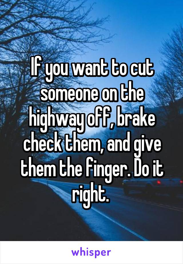 If you want to cut someone on the highway off, brake check them, and give them the finger. Do it right.