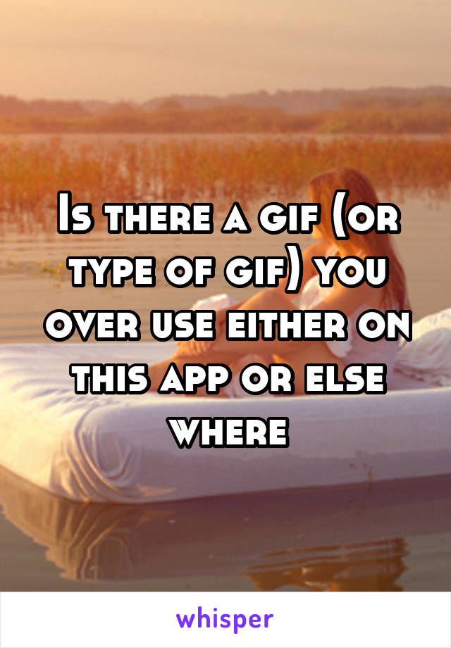 Is there a gif (or type of gif) you over use either on this app or else where