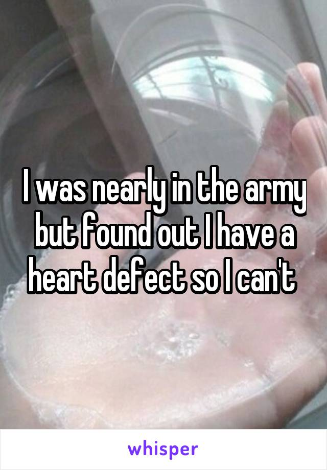 I was nearly in the army but found out I have a heart defect so I can't