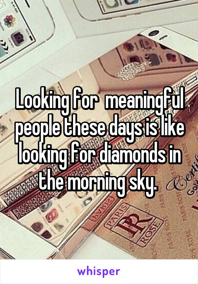Looking for  meaningful people these days is like looking for diamonds in the morning sky.