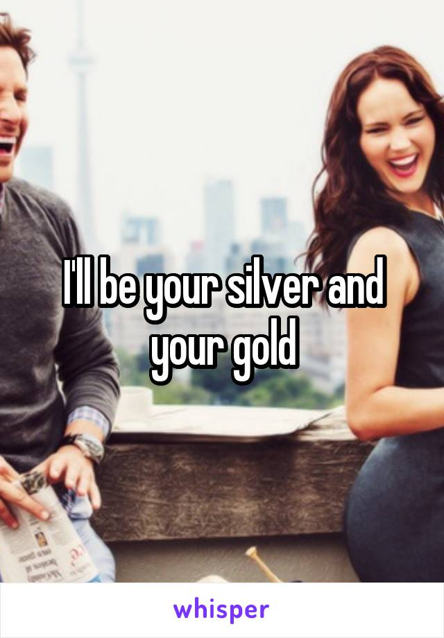 I'll be your silver and your gold