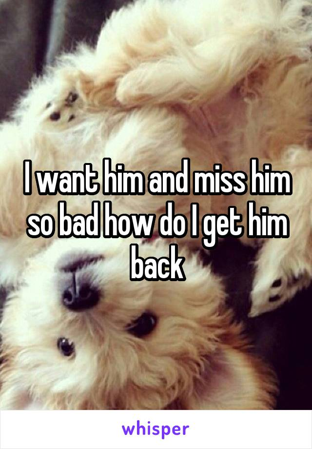 I want him and miss him so bad how do I get him back