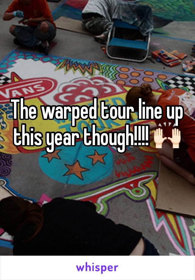The warped tour line up this year though!!!! 🙌🏻
