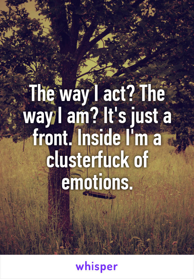 The way I act? The way I am? It's just a front. Inside I'm a clusterfuck of emotions.