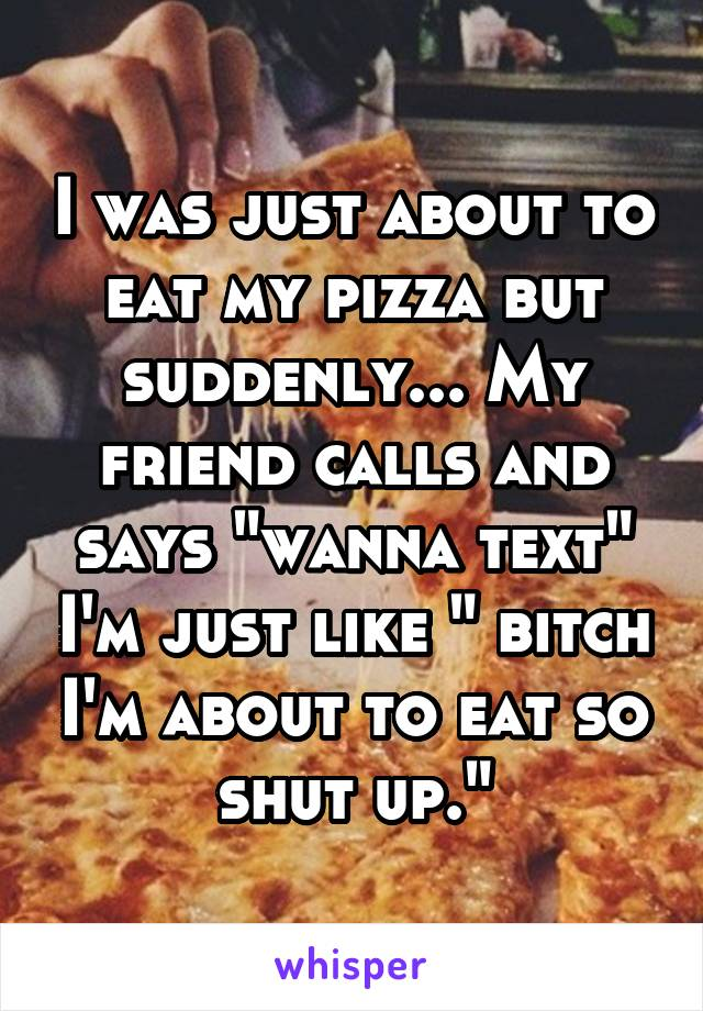 "I was just about to eat my pizza but suddenly... My friend calls and says ""wanna text"" I'm just like "" bitch I'm about to eat so shut up."""