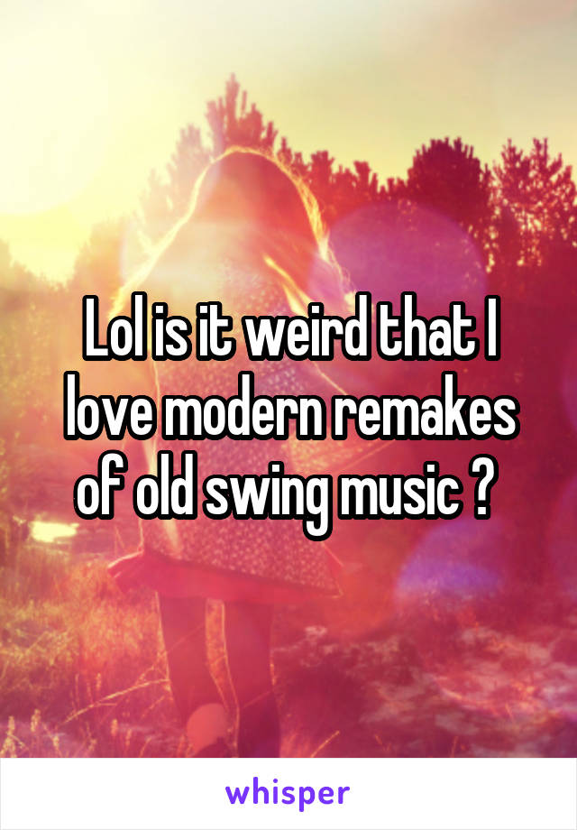 Lol is it weird that I love modern remakes of old swing music ?