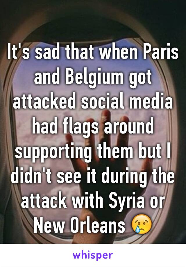 It's sad that when Paris and Belgium got attacked social media had flags around supporting them but I didn't see it during the attack with Syria or New Orleans 😢