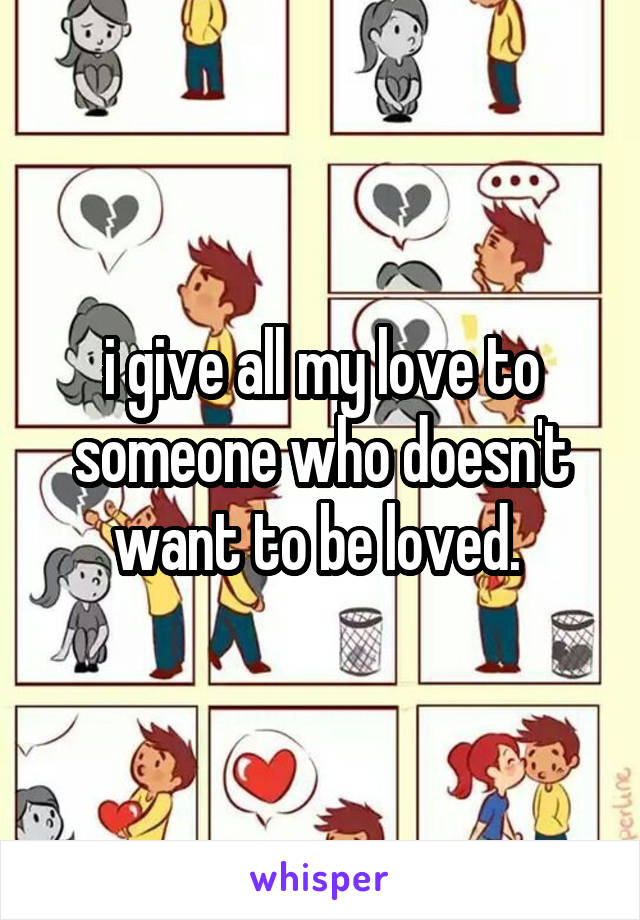 i give all my love to someone who doesn't want to be loved.