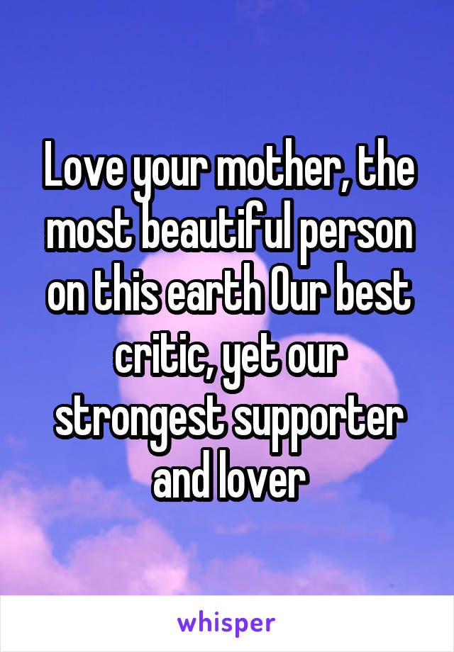 Love your mother, the most beautiful person on this earth Our best critic, yet our strongest supporter and lover