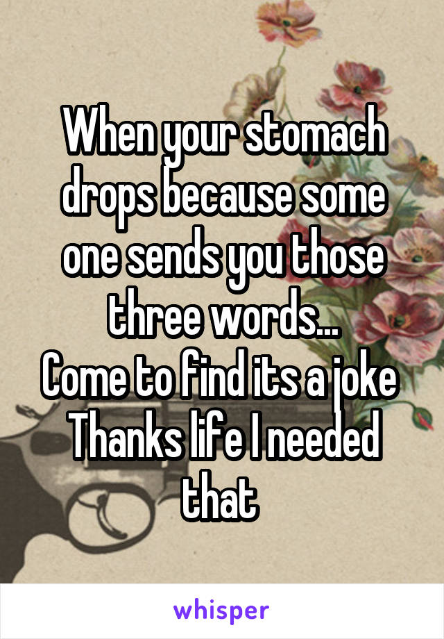 When your stomach drops because some one sends you those three words... Come to find its a joke  Thanks life I needed that