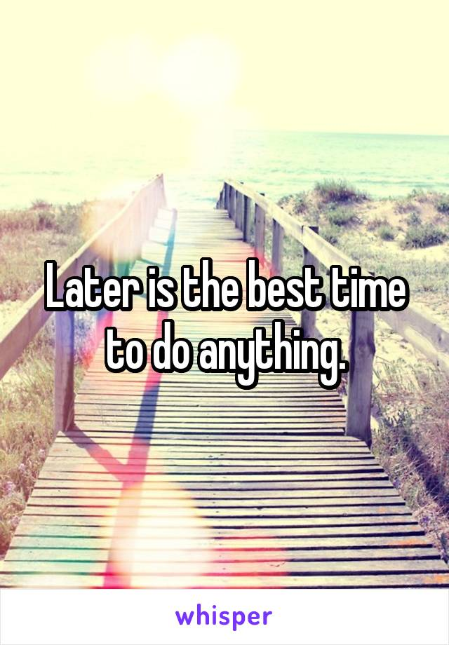 Later is the best time to do anything.