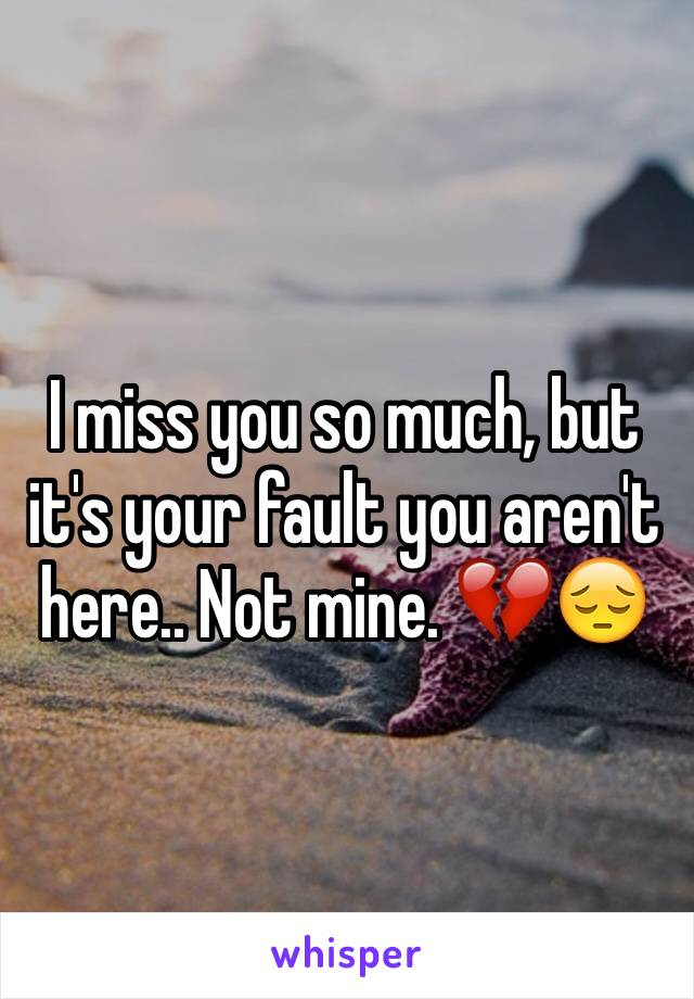 I miss you so much, but it's your fault you aren't here.. Not mine. 💔😔