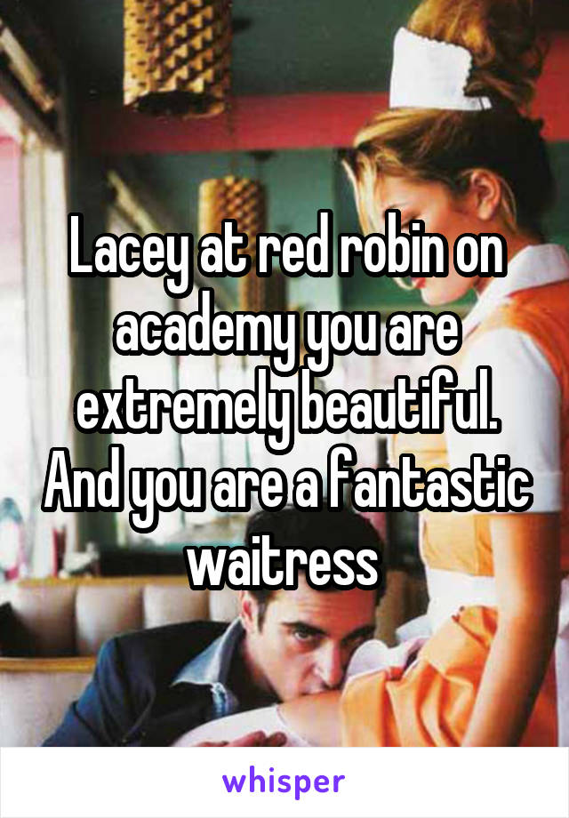 Lacey at red robin on academy you are extremely beautiful. And you are a fantastic waitress