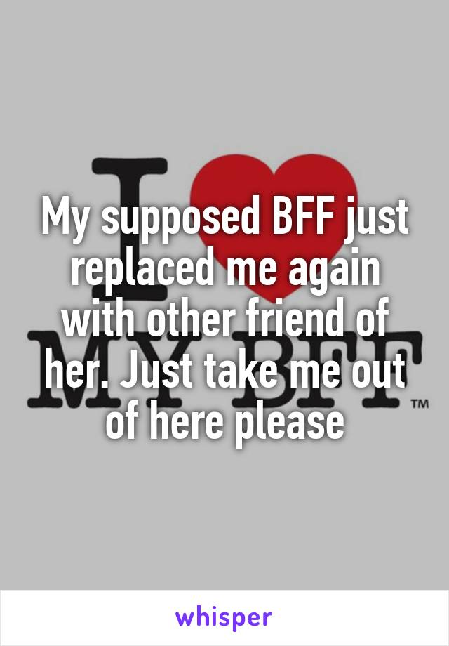 My supposed BFF just replaced me again with other friend of her. Just take me out of here please