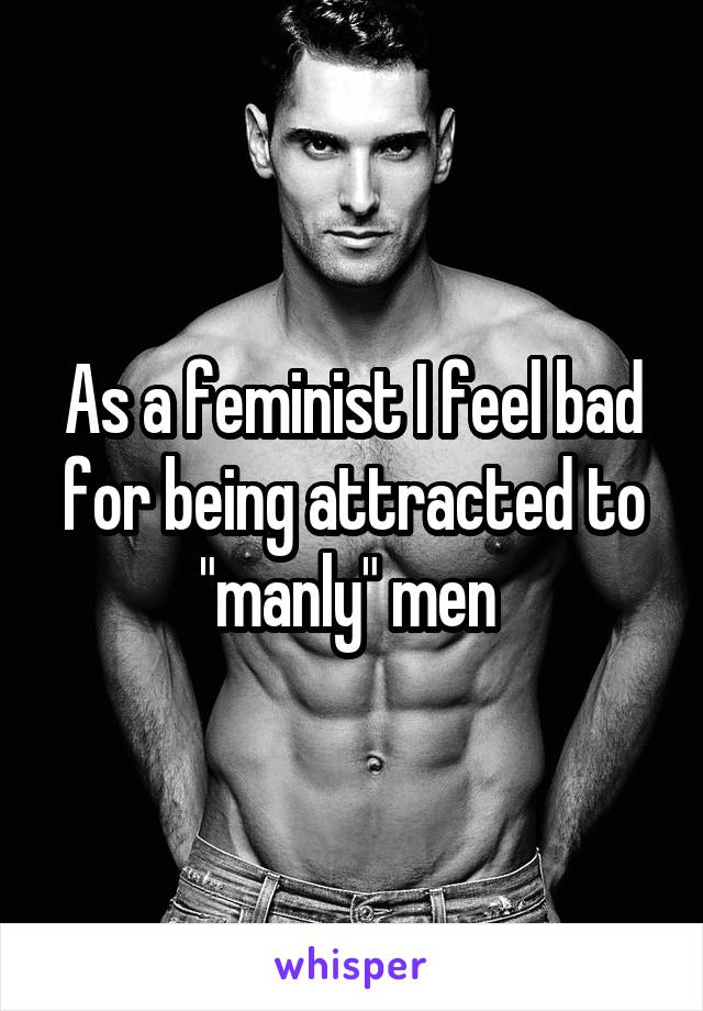 """As a feminist I feel bad for being attracted to """"manly"""" men"""