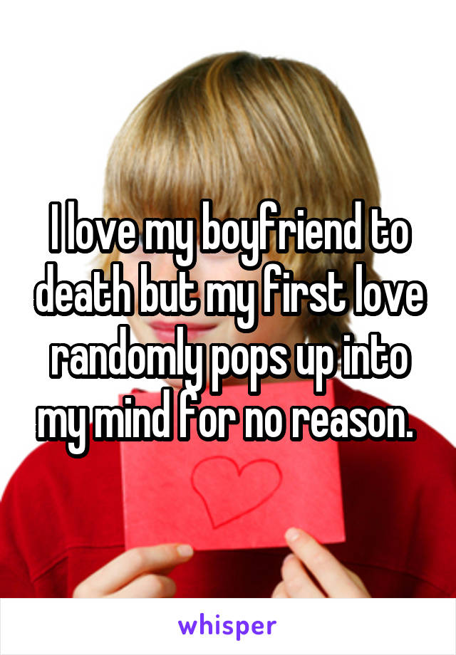 I love my boyfriend to death but my first love randomly pops up into my mind for no reason.