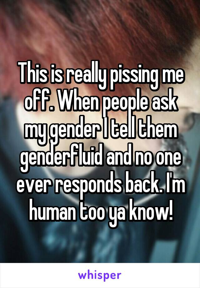 This is really pissing me off. When people ask my gender I tell them genderfluid and no one ever responds back. I'm human too ya know!