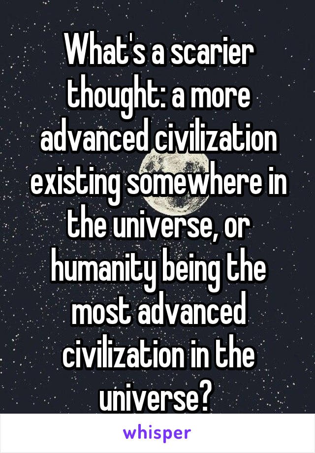 What's a scarier thought: a more advanced civilization existing somewhere in the universe, or humanity being the most advanced civilization in the universe?