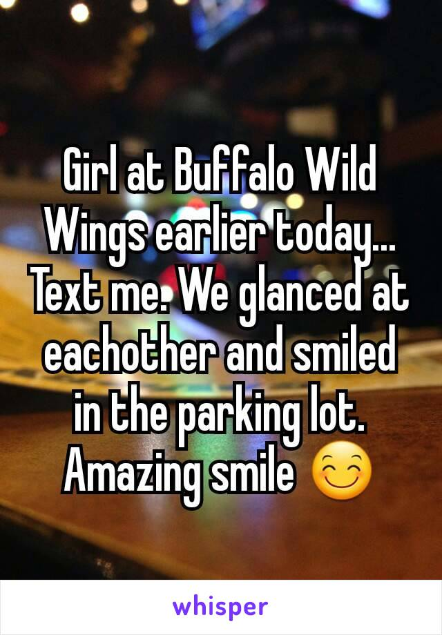 Girl at Buffalo Wild Wings earlier today... Text me. We glanced at eachother and smiled in the parking lot. Amazing smile 😊