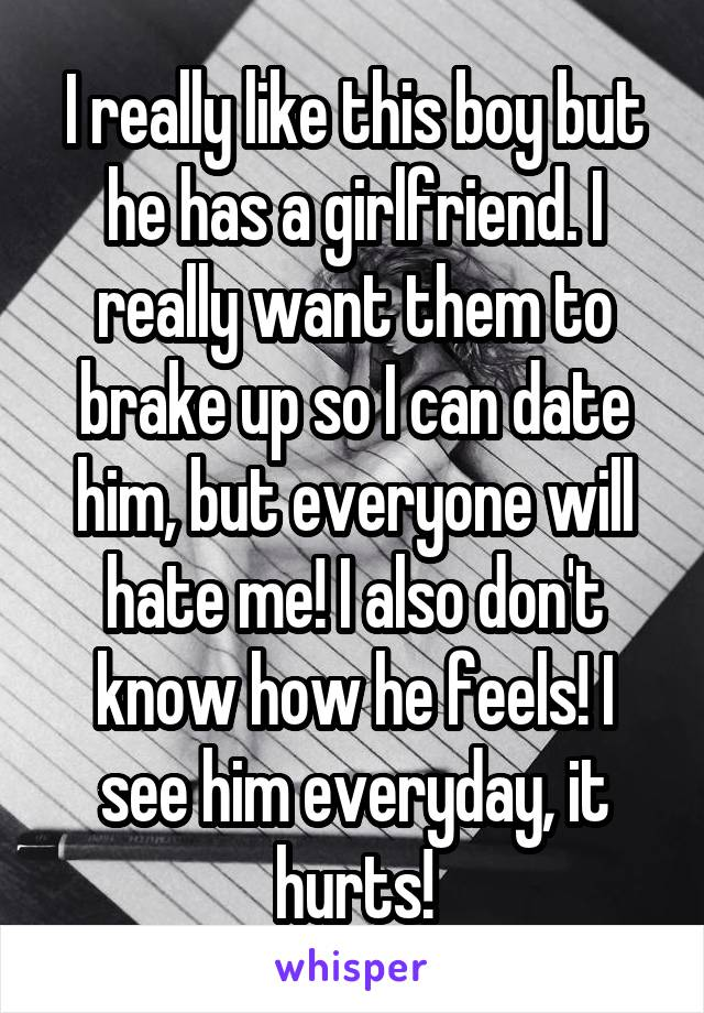 I really like this boy but he has a girlfriend. I really want them to brake up so I can date him, but everyone will hate me! I also don't know how he feels! I see him everyday, it hurts!