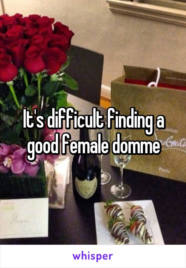 It's difficult finding a good female domme