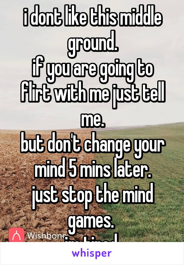 i dont like this middle ground. if you are going to flirt with me just tell me. but don't change your mind 5 mins later. just stop the mind games.  im tired.