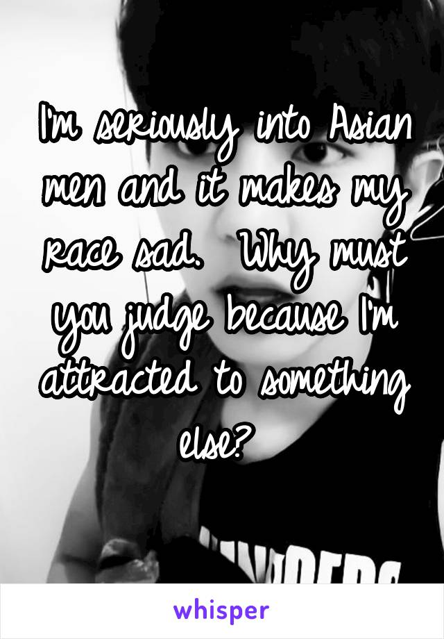 I'm seriously into Asian men and it makes my race sad.  Why must you judge because I'm attracted to something else?