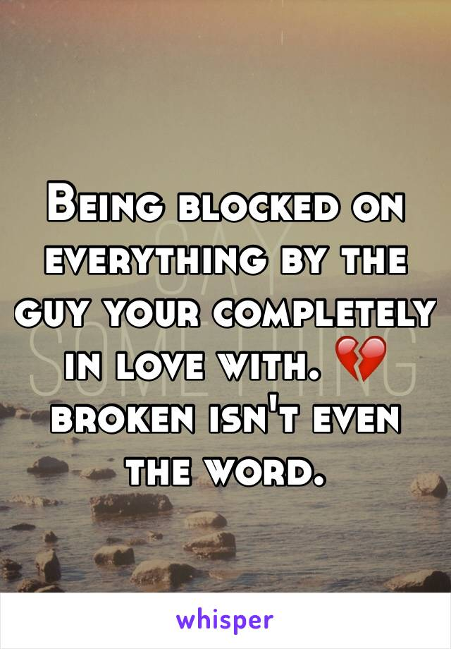 Being blocked on everything by the guy your completely in love with. 💔 broken isn't even the word.