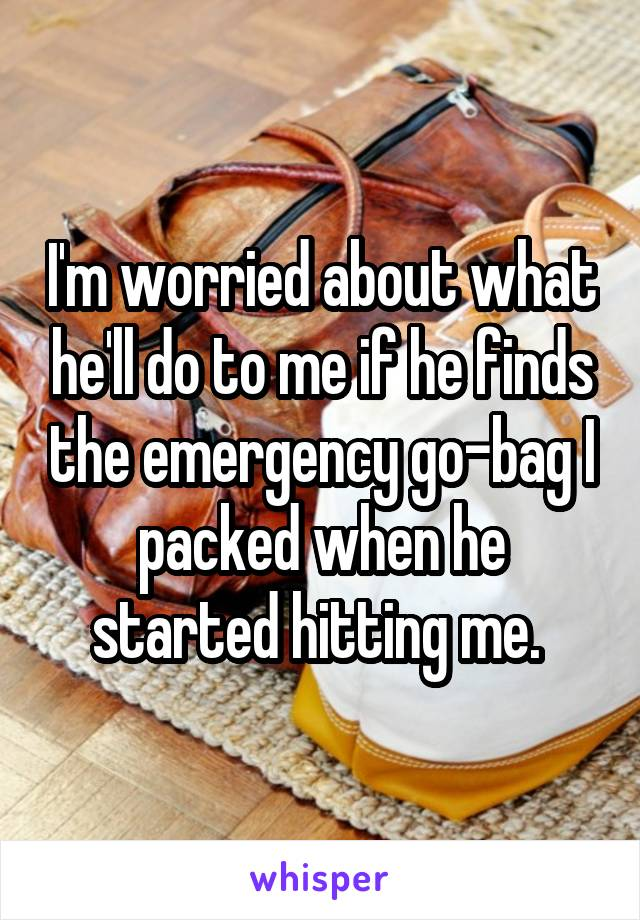 I'm worried about what he'll do to me if he finds the emergency go-bag I packed when he started hitting me.