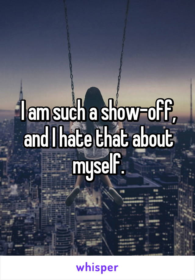 I am such a show-off, and I hate that about myself.