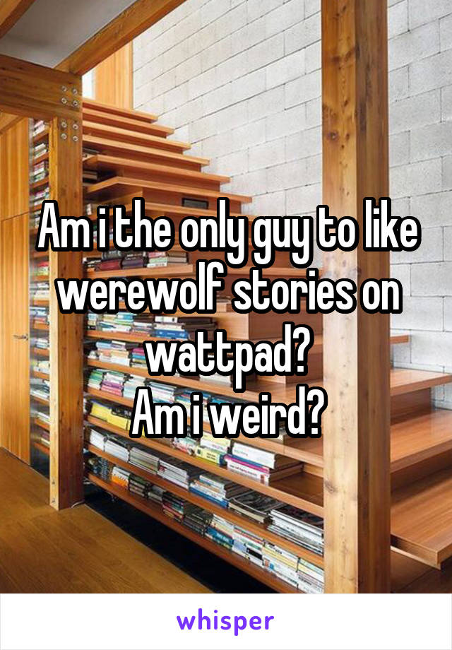 Am i the only guy to like werewolf stories on wattpad? Am i weird?