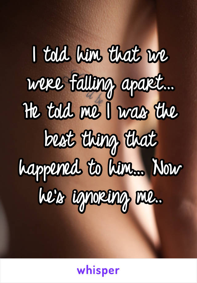 I told him that we were falling apart... He told me I was the best thing that happened to him... Now he's ignoring me..
