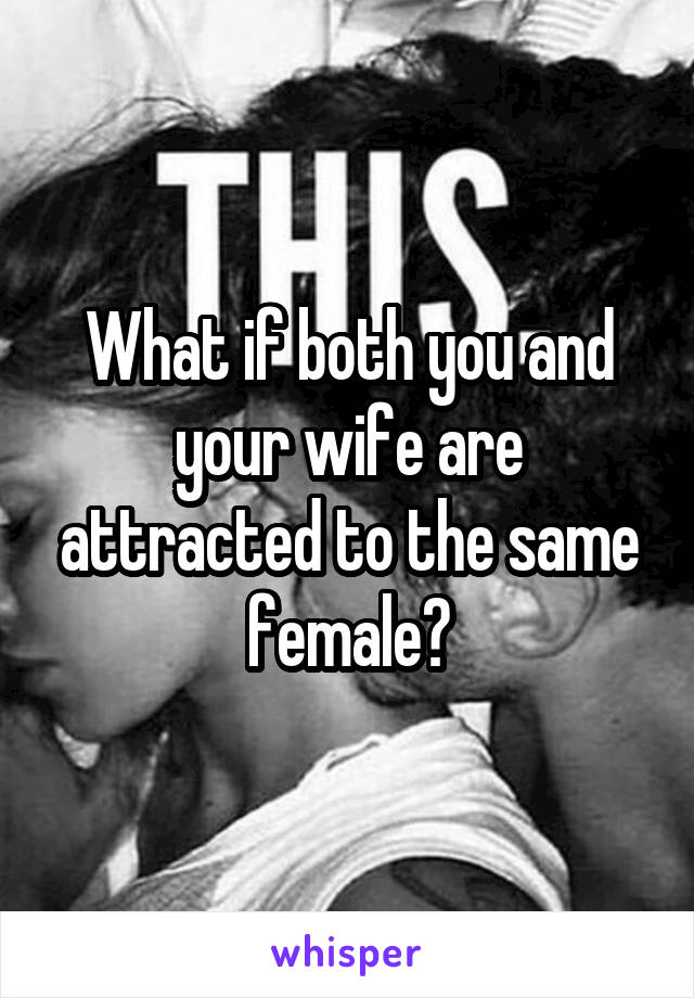 What if both you and your wife are attracted to the same female?