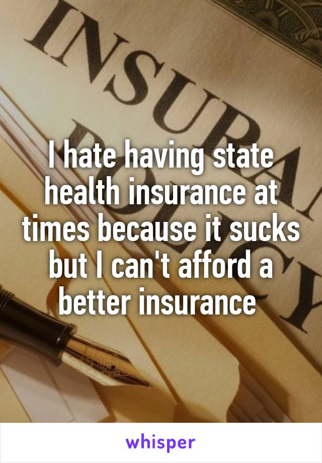 I hate having state health insurance at times because it sucks but I can't afford a better insurance