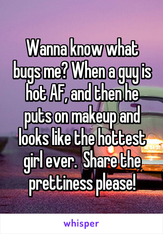 Wanna know what bugs me? When a guy is hot AF, and then he puts on makeup and looks like the hottest girl ever.  Share the prettiness please!