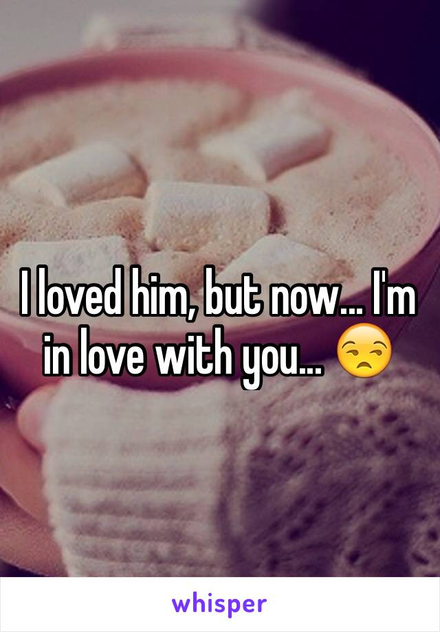 I loved him, but now... I'm in love with you... 😒
