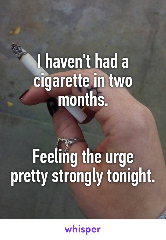 I haven't had a cigarette in two months.   Feeling the urge pretty strongly tonight.