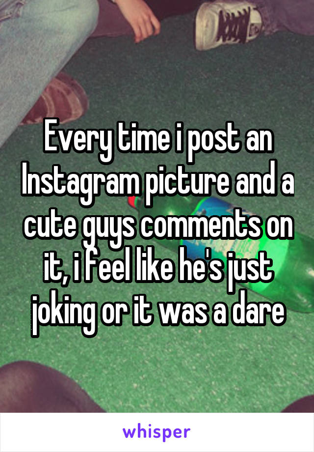 Every time i post an Instagram picture and a cute guys comments on it, i feel like he's just joking or it was a dare