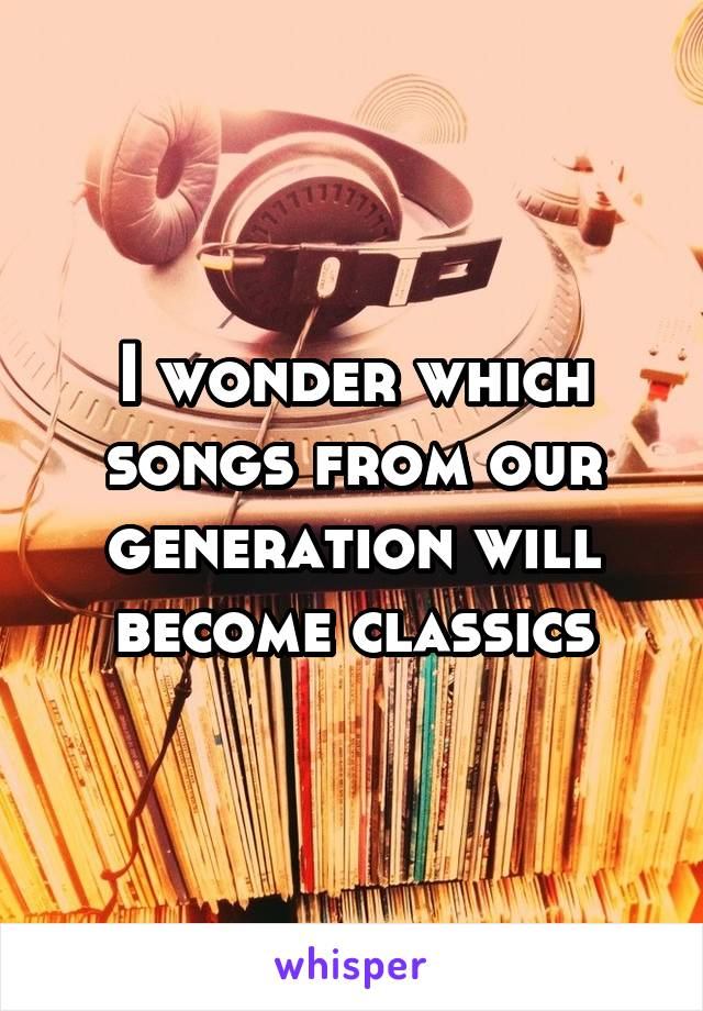 I wonder which songs from our generation will become classics