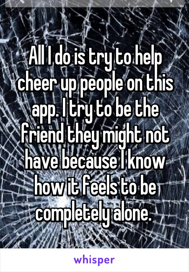 All I do is try to help cheer up people on this app. I try to be the friend they might not have because I know how it feels to be completely alone.