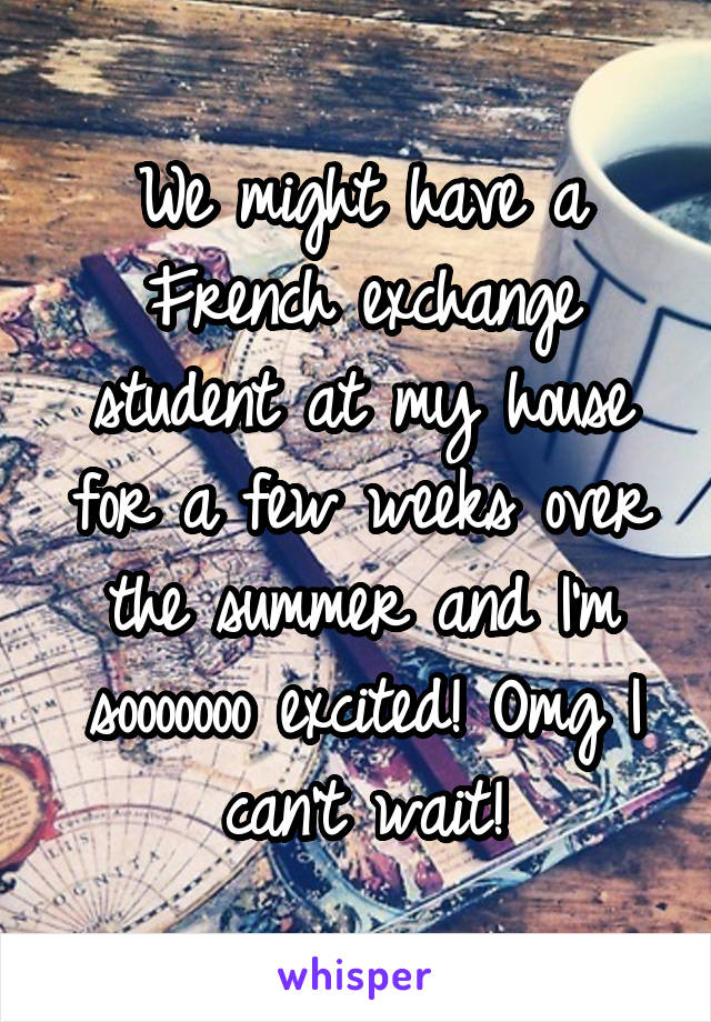 We might have a French exchange student at my house for a few weeks over the summer and I'm sooooooo excited! Omg I can't wait!