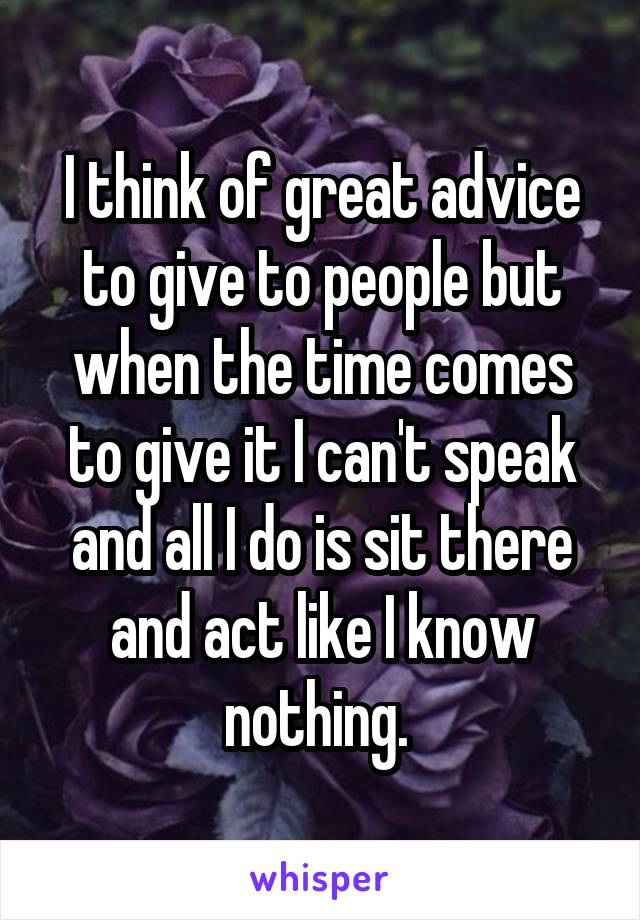 I think of great advice to give to people but when the time comes to give it I can't speak and all I do is sit there and act like I know nothing.