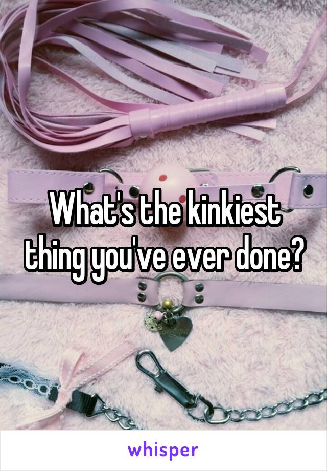What's the kinkiest thing you've ever done?