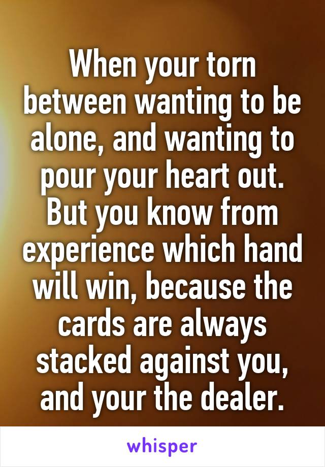 When your torn between wanting to be alone, and wanting to pour your heart out. But you know from experience which hand will win, because the cards are always stacked against you, and your the dealer.