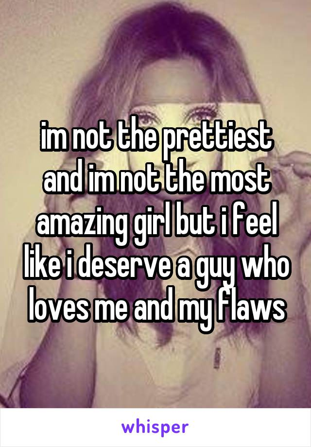 im not the prettiest and im not the most amazing girl but i feel like i deserve a guy who loves me and my flaws