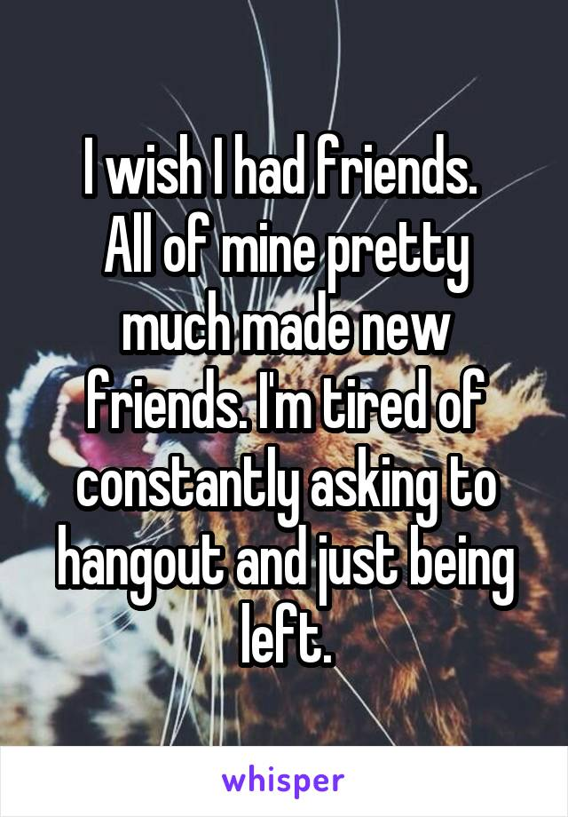 I wish I had friends.  All of mine pretty much made new friends. I'm tired of constantly asking to hangout and just being left.