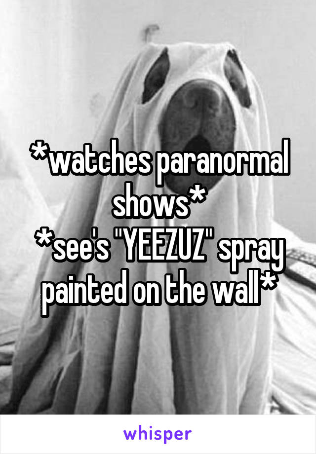 "*watches paranormal shows* *see's ""YEEZUZ"" spray painted on the wall*"