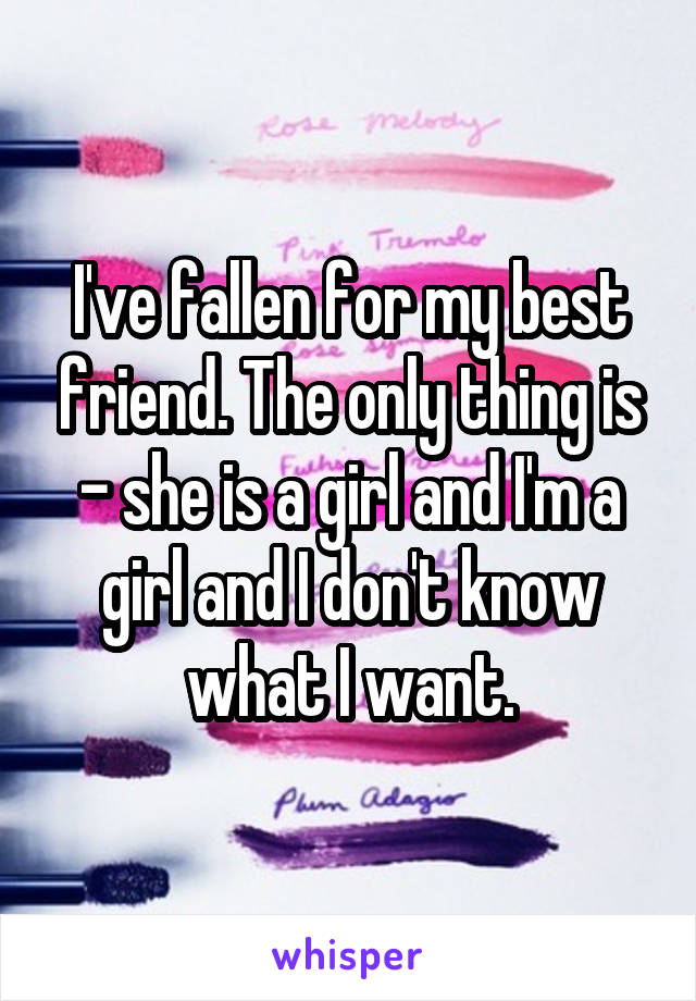 I've fallen for my best friend. The only thing is - she is a girl and I'm a girl and I don't know what I want.
